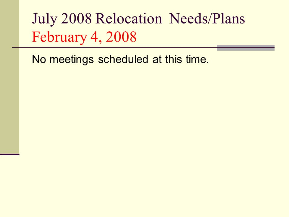 July 2008 Relocation Needs/Plans February 4, 2008 No meetings scheduled at this time.