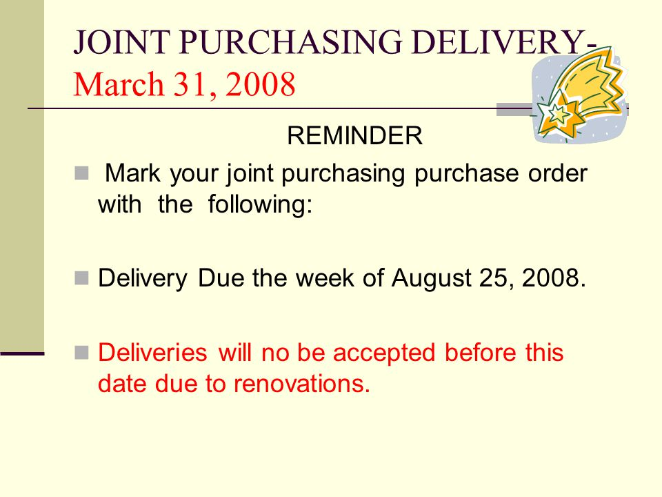 JOINT PURCHASING DELIVERY- March 31, 2008 REMINDER Mark your joint purchasing purchase order with the following: Delivery Due the week of August 25, 2008.