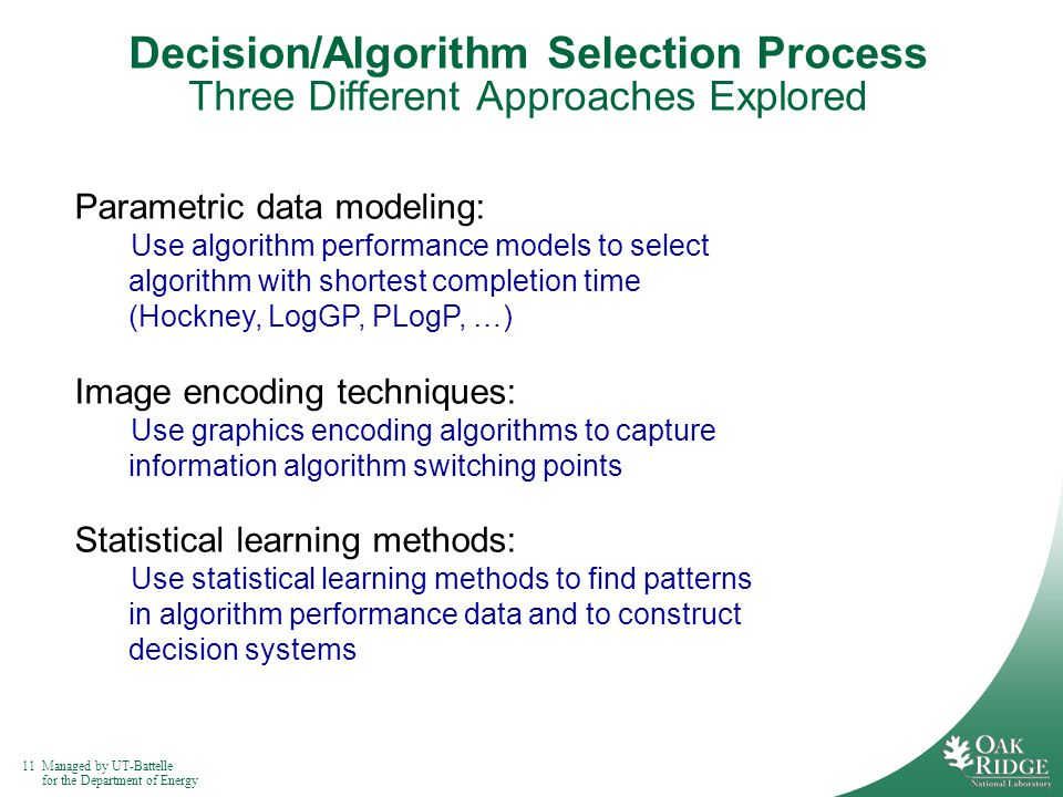 11Managed by UT-Battelle for the Department of Energy Decision/Algorithm Selection Process Three Different Approaches Explored Parametric data modeling: Use algorithm performance models to select algorithm with shortest completion time (Hockney, LogGP, PLogP, …) Image encoding techniques: Use graphics encoding algorithms to capture information algorithm switching points Statistical learning methods: Use statistical learning methods to find patterns in algorithm performance data and to construct decision systems