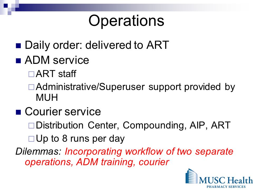 Operations Daily order: delivered to ART ADM service ART staff Administrative/Superuser support provided by MUH Courier service Distribution Center, Compounding, AIP, ART Up to 8 runs per day Dilemmas: Incorporating workflow of two separate operations, ADM training, courier