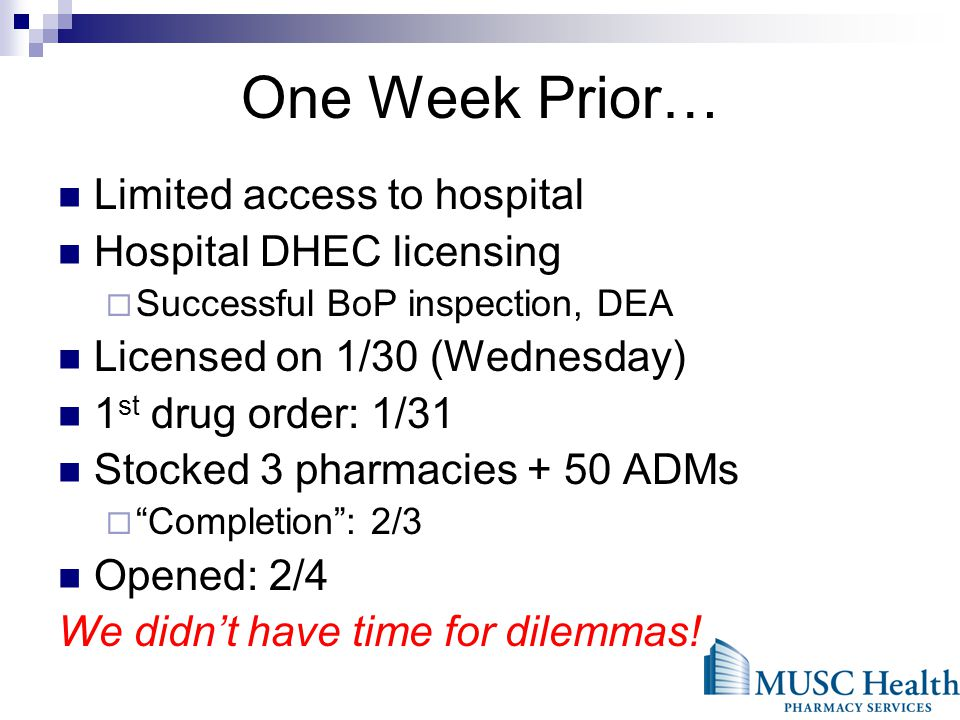 One Week Prior… Limited access to hospital Hospital DHEC licensing Successful BoP inspection, DEA Licensed on 1/30 (Wednesday) 1 st drug order: 1/31 Stocked 3 pharmacies + 50 ADMs Completion: 2/3 Opened: 2/4 We didnt have time for dilemmas!