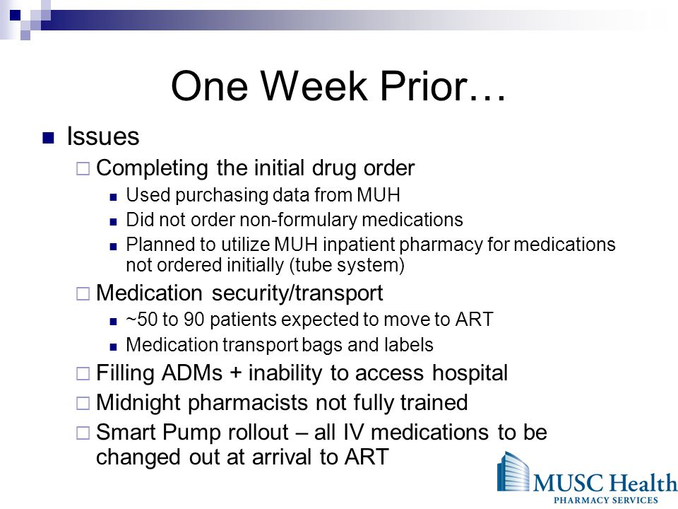 One Week Prior… Issues Completing the initial drug order Used purchasing data from MUH Did not order non-formulary medications Planned to utilize MUH inpatient pharmacy for medications not ordered initially (tube system) Medication security/transport ~50 to 90 patients expected to move to ART Medication transport bags and labels Filling ADMs + inability to access hospital Midnight pharmacists not fully trained Smart Pump rollout – all IV medications to be changed out at arrival to ART