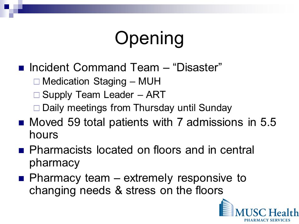 Opening Incident Command Team – Disaster Medication Staging – MUH Supply Team Leader – ART Daily meetings from Thursday until Sunday Moved 59 total patients with 7 admissions in 5.5 hours Pharmacists located on floors and in central pharmacy Pharmacy team – extremely responsive to changing needs & stress on the floors