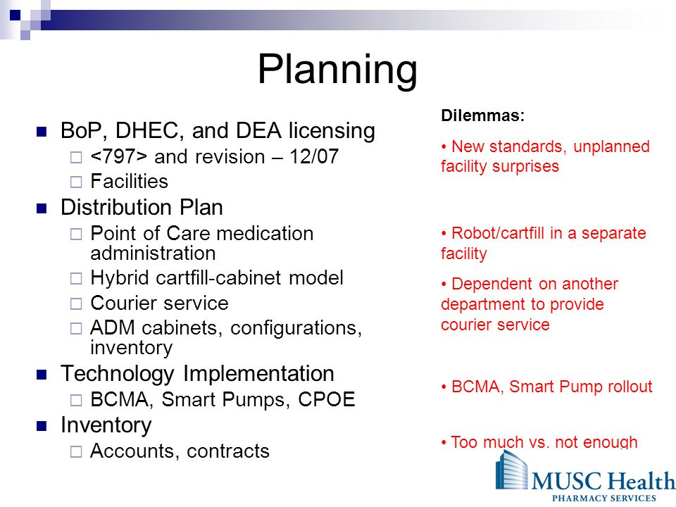 Planning BoP, DHEC, and DEA licensing and revision – 12/07 Facilities Distribution Plan Point of Care medication administration Hybrid cartfill-cabinet model Courier service ADM cabinets, configurations, inventory Technology Implementation BCMA, Smart Pumps, CPOE Inventory Accounts, contracts Dilemmas: New standards, unplanned facility surprises Robot/cartfill in a separate facility Dependent on another department to provide courier service BCMA, Smart Pump rollout Too much vs.