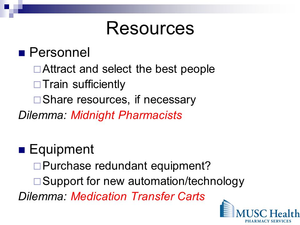 Resources Personnel Attract and select the best people Train sufficiently Share resources, if necessary Dilemma: Midnight Pharmacists Equipment Purchase redundant equipment.