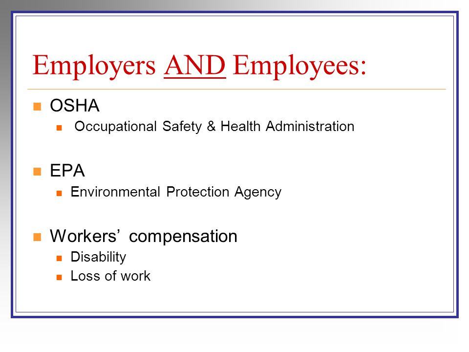 Employers AND Employees: OSHA Occupational Safety & Health Administration EPA Environmental Protection Agency Workers compensation Disability Loss of work
