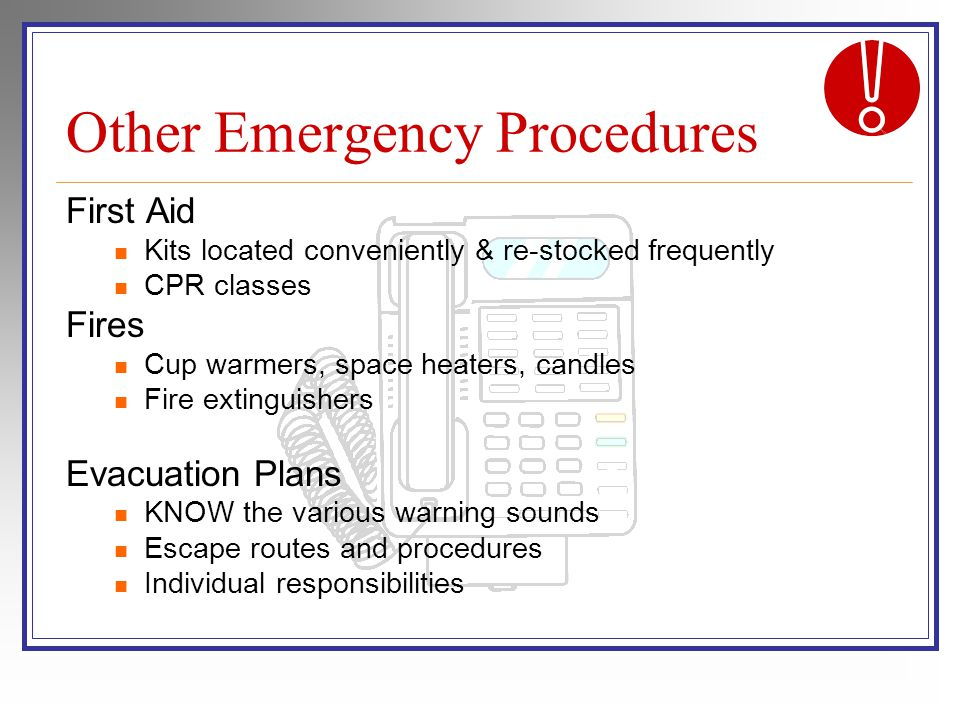 Other Emergency Procedures First Aid Kits located conveniently & re-stocked frequently CPR classes Fires Cup warmers, space heaters, candles Fire extinguishers Evacuation Plans KNOW the various warning sounds Escape routes and procedures Individual responsibilities