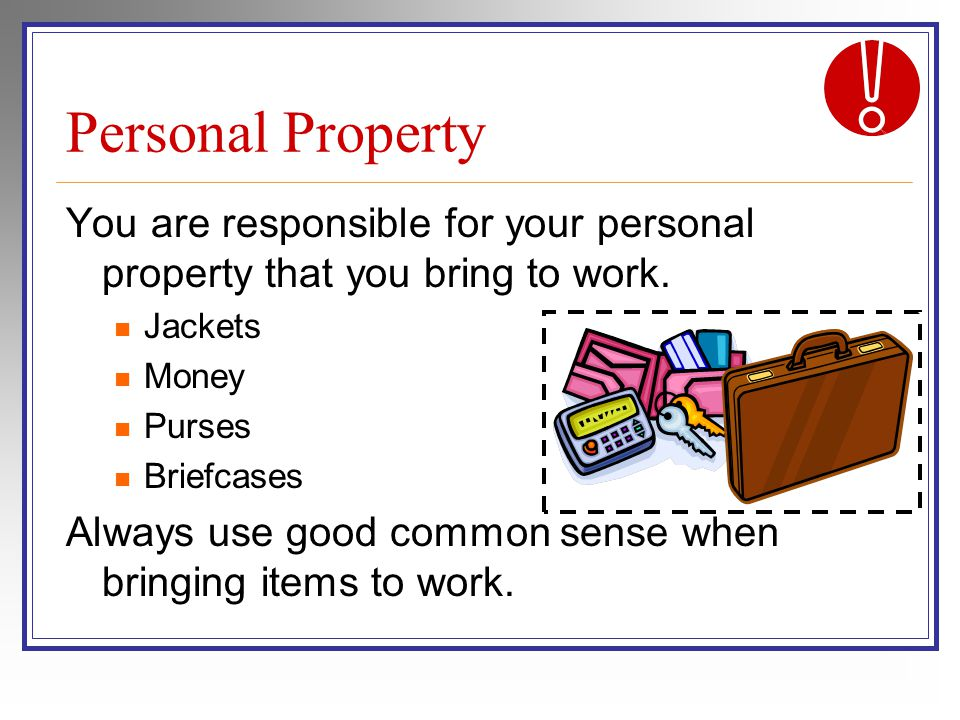 Personal Property You are responsible for your personal property that you bring to work.