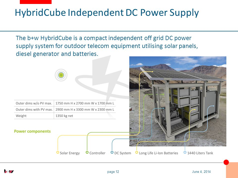 page 12 The b+w HybridCube is a compact independent off grid DC power supply system for outdoor telecom equipment utilising solar panels, diesel generator and batteries.