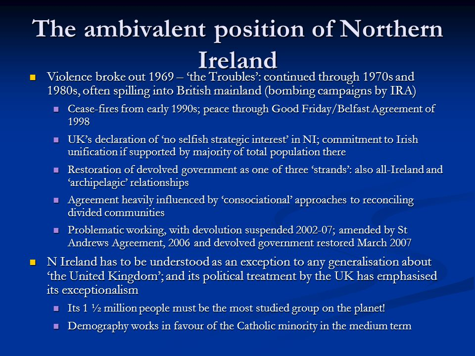 The ambivalent position of Northern Ireland Violence broke out 1969 – the Troubles: continued through 1970s and 1980s, often spilling into British mainland (bombing campaigns by IRA) Violence broke out 1969 – the Troubles: continued through 1970s and 1980s, often spilling into British mainland (bombing campaigns by IRA) Cease-fires from early 1990s; peace through Good Friday/Belfast Agreement of 1998 Cease-fires from early 1990s; peace through Good Friday/Belfast Agreement of 1998 UKs declaration of no selfish strategic interest in NI; commitment to Irish unification if supported by majority of total population there UKs declaration of no selfish strategic interest in NI; commitment to Irish unification if supported by majority of total population there Restoration of devolved government as one of three strands: also all-Ireland and archipelagic relationships Restoration of devolved government as one of three strands: also all-Ireland and archipelagic relationships Agreement heavily influenced by consociational approaches to reconciling divided communities Agreement heavily influenced by consociational approaches to reconciling divided communities Problematic working, with devolution suspended 2002-07; amended by St Andrews Agreement, 2006 and devolved government restored March 2007 Problematic working, with devolution suspended 2002-07; amended by St Andrews Agreement, 2006 and devolved government restored March 2007 N Ireland has to be understood as an exception to any generalisation about the United Kingdom; and its political treatment by the UK has emphasised its exceptionalism N Ireland has to be understood as an exception to any generalisation about the United Kingdom; and its political treatment by the UK has emphasised its exceptionalism Its 1 ½ million people must be the most studied group on the planet.