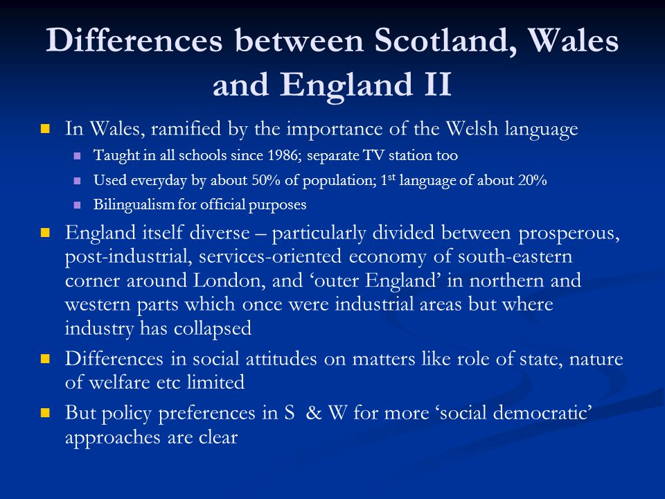 Differences between Scotland, Wales and England II In Wales, ramified by the importance of the Welsh language Taught in all schools since 1986; separate TV station too Used everyday by about 50% of population; 1 st language of about 20% Bilingualism for official purposes England itself diverse – particularly divided between prosperous, post-industrial, services-oriented economy of south-eastern corner around London, and outer England in northern and western parts which once were industrial areas but where industry has collapsed Differences in social attitudes on matters like role of state, nature of welfare etc limited But policy preferences in S & W for more social democratic approaches are clear