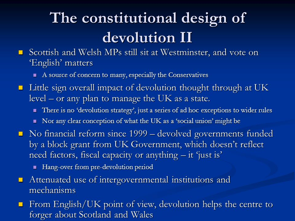The constitutional design of devolution II Scottish and Welsh MPs still sit at Westminster, and vote on English matters Scottish and Welsh MPs still sit at Westminster, and vote on English matters A source of concern to many, especially the Conservatives A source of concern to many, especially the Conservatives Little sign overall impact of devolution thought through at UK level – or any plan to manage the UK as a state.