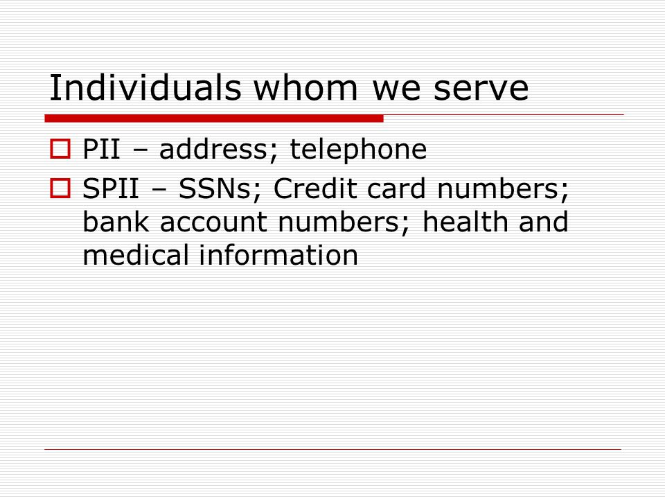Individuals whom we serve PII – address; telephone SPII – SSNs; Credit card numbers; bank account numbers; health and medical information