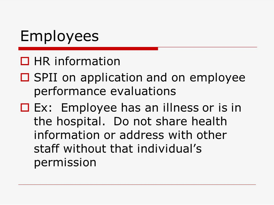 Employees HR information SPII on application and on employee performance evaluations Ex: Employee has an illness or is in the hospital.