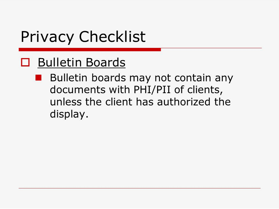 Privacy Checklist Bulletin Boards Bulletin boards may not contain any documents with PHI/PII of clients, unless the client has authorized the display.