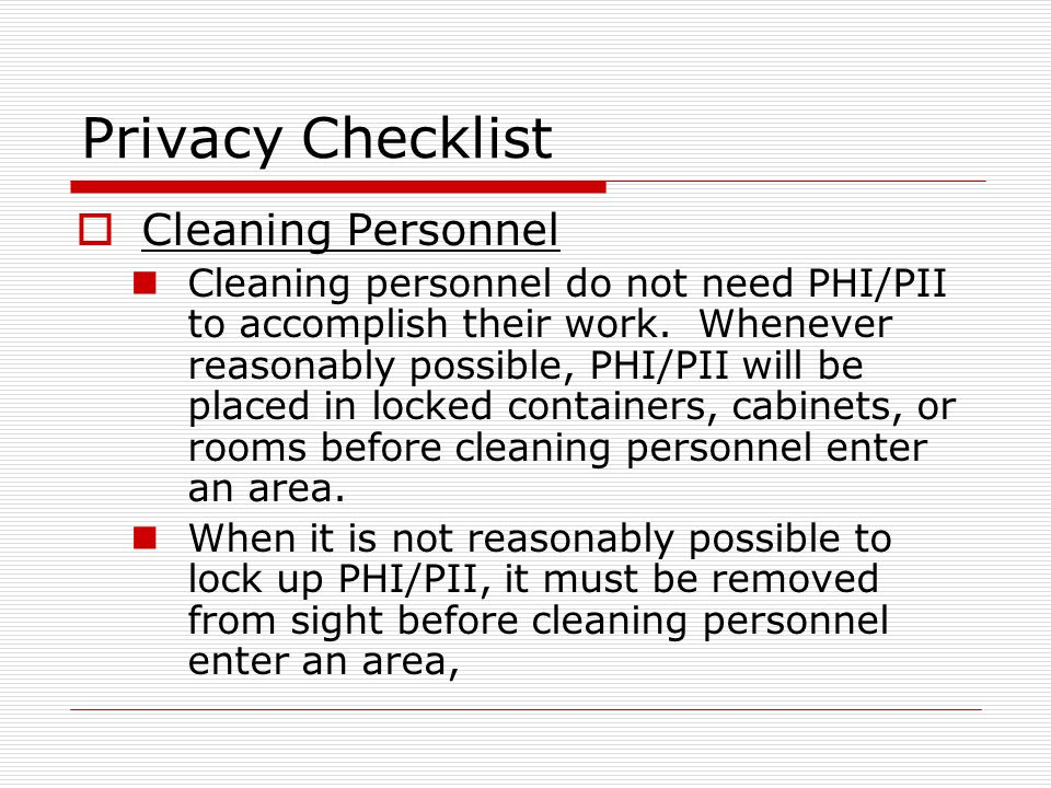 Privacy Checklist Cleaning Personnel Cleaning personnel do not need PHI/PII to accomplish their work.