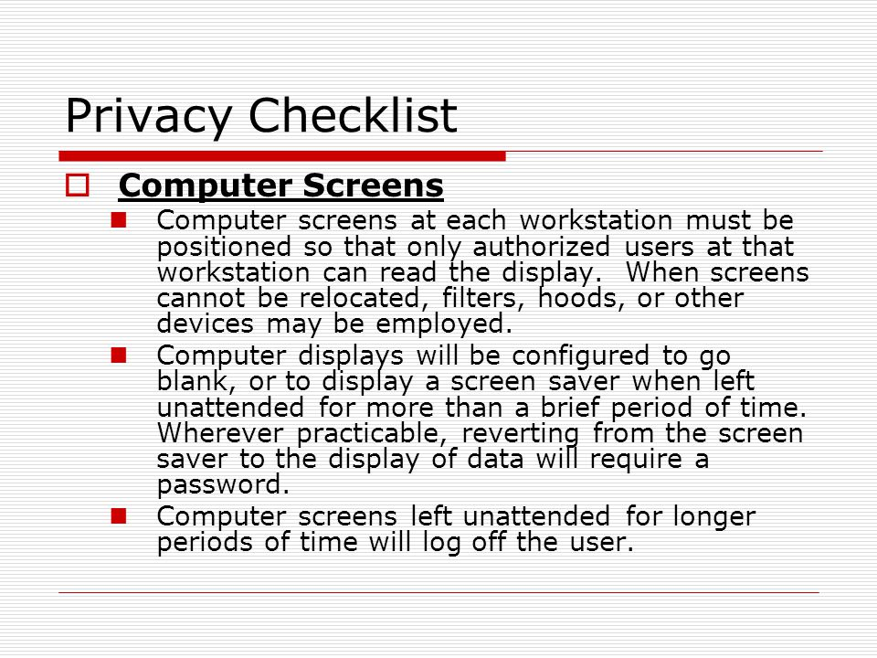 Privacy Checklist Computer Screens Computer screens at each workstation must be positioned so that only authorized users at that workstation can read the display.