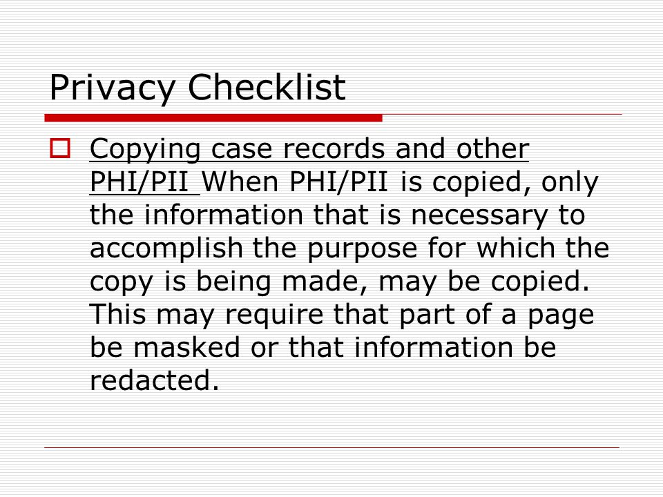 Privacy Checklist Copying case records and other PHI/PII When PHI/PII is copied, only the information that is necessary to accomplish the purpose for which the copy is being made, may be copied.