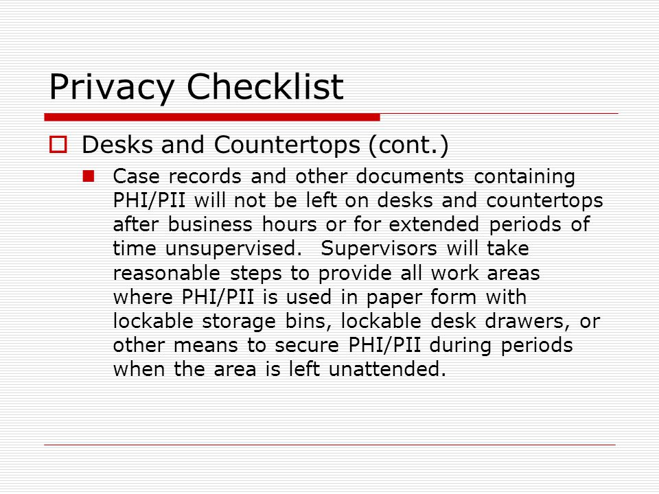 Privacy Checklist Desks and Countertops (cont.) Case records and other documents containing PHI/PII will not be left on desks and countertops after business hours or for extended periods of time unsupervised.