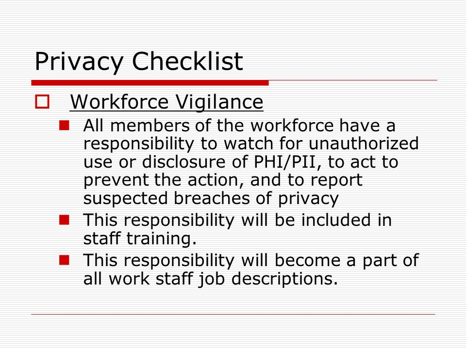 Privacy Checklist Workforce Vigilance All members of the workforce have a responsibility to watch for unauthorized use or disclosure of PHI/PII, to act to prevent the action, and to report suspected breaches of privacy This responsibility will be included in staff training.