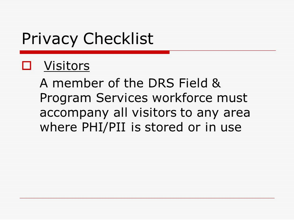 Privacy Checklist Visitors A member of the DRS Field & Program Services workforce must accompany all visitors to any area where PHI/PII is stored or in use