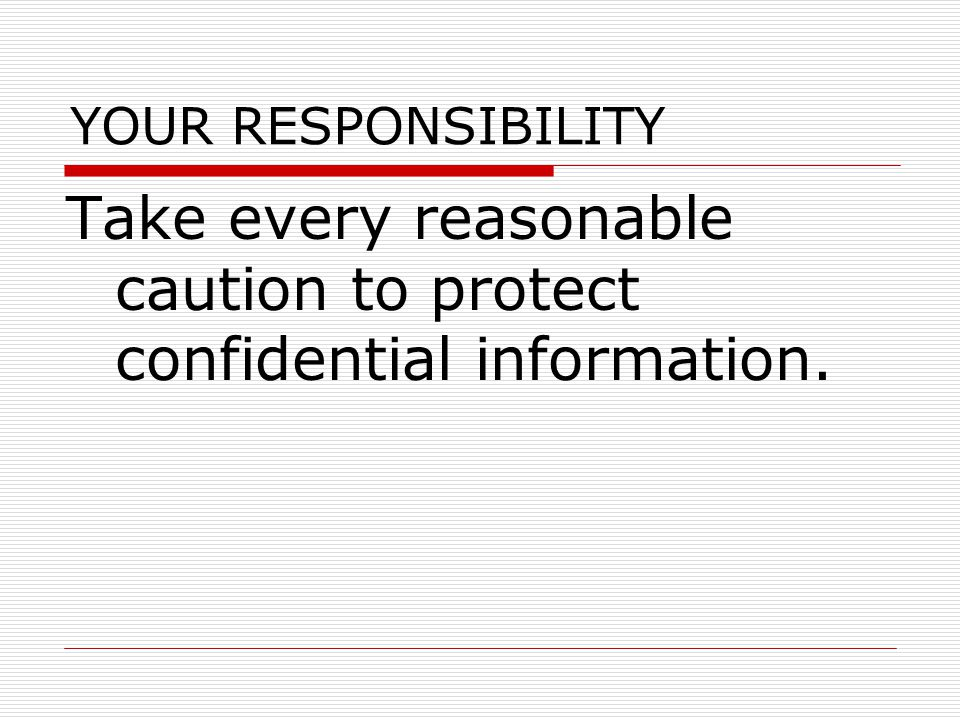 YOUR RESPONSIBILITY Take every reasonable caution to protect confidential information.