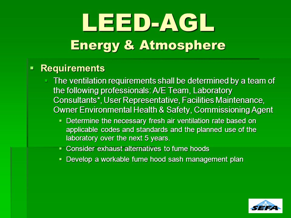 LEED-AGL Energy & Atmosphere Requirements Requirements The ventilation requirements shall be determined by a team of the following professionals: A/E Team, Laboratory Consultants*, User Representative, Facilities Maintenance, Owner Environmental Health & Safety, Commissioning Agent The ventilation requirements shall be determined by a team of the following professionals: A/E Team, Laboratory Consultants*, User Representative, Facilities Maintenance, Owner Environmental Health & Safety, Commissioning Agent Determine the necessary fresh air ventilation rate based on applicable codes and standards and the planned use of the laboratory over the next 5 years.