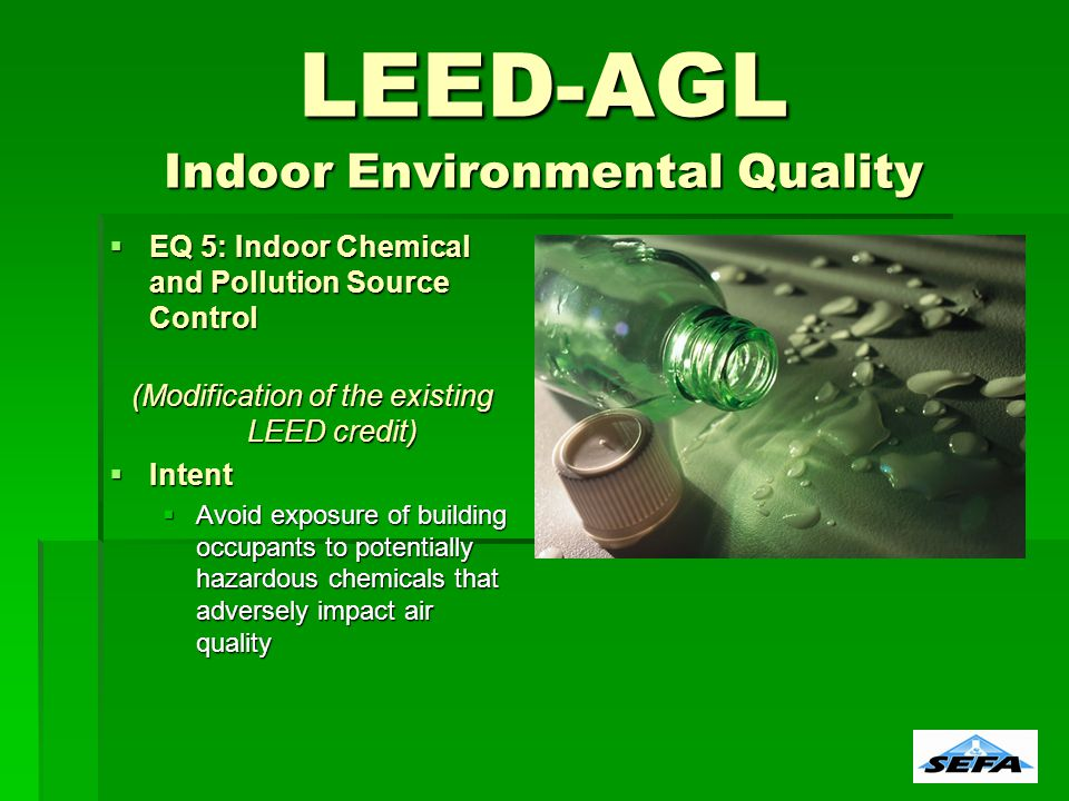 LEED-AGL Indoor Environmental Quality EQ 5: Indoor Chemical and Pollution Source Control EQ 5: Indoor Chemical and Pollution Source Control (Modification of the existing LEED credit) Intent Intent Avoid exposure of building occupants to potentially hazardous chemicals that adversely impact air quality Avoid exposure of building occupants to potentially hazardous chemicals that adversely impact air quality