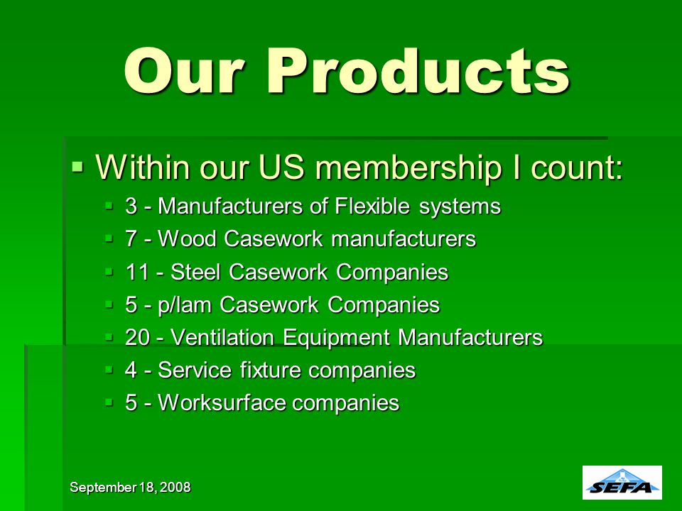 Our Products Within our US membership I count: Within our US membership I count: 3 - Manufacturers of Flexible systems 3 - Manufacturers of Flexible systems 7 - Wood Casework manufacturers 7 - Wood Casework manufacturers 11 - Steel Casework Companies 11 - Steel Casework Companies 5 - p/lam Casework Companies 5 - p/lam Casework Companies 20 - Ventilation Equipment Manufacturers 20 - Ventilation Equipment Manufacturers 4 - Service fixture companies 4 - Service fixture companies 5 - Worksurface companies 5 - Worksurface companies September 18, 2008