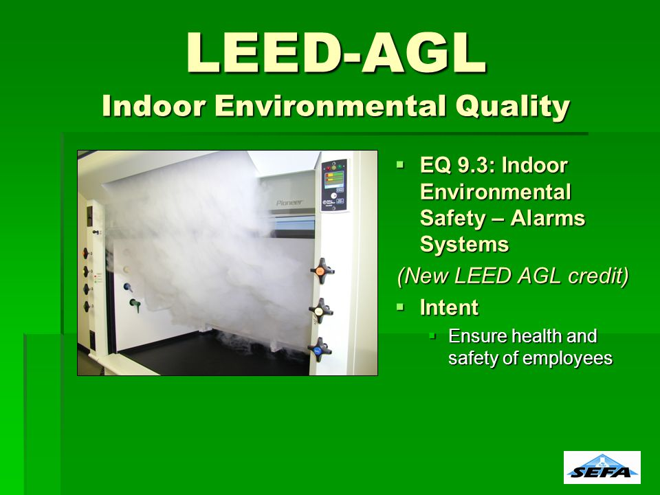 LEED-AGL Indoor Environmental Quality EQ 9.3: Indoor Environmental Safety – Alarms Systems EQ 9.3: Indoor Environmental Safety – Alarms Systems (New LEED AGL credit) Intent Intent Ensure health and safety of employees Ensure health and safety of employees