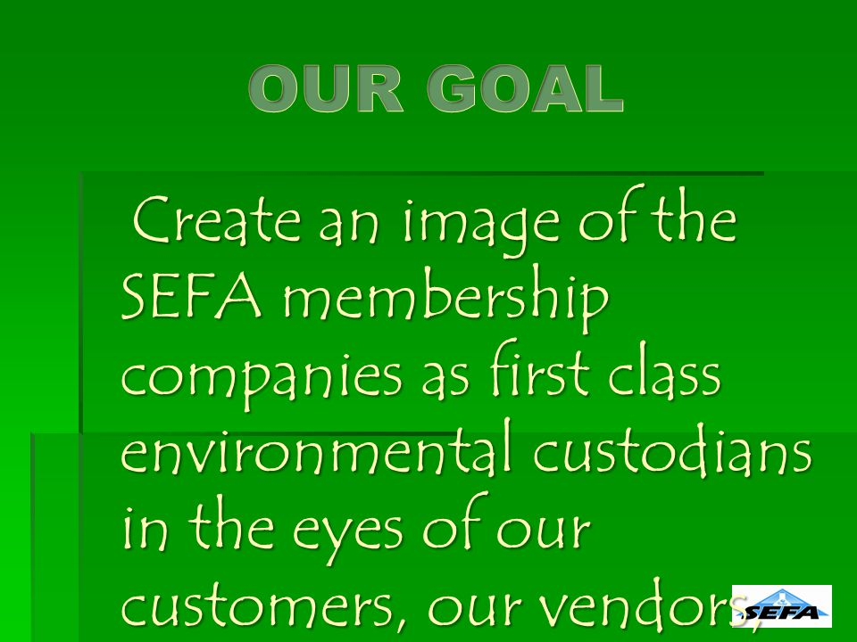 Create an image of the SEFA membership companies as first class environmental custodians in the eyes of our customers, our vendors, our employees the architects and the owners in the market we serve.
