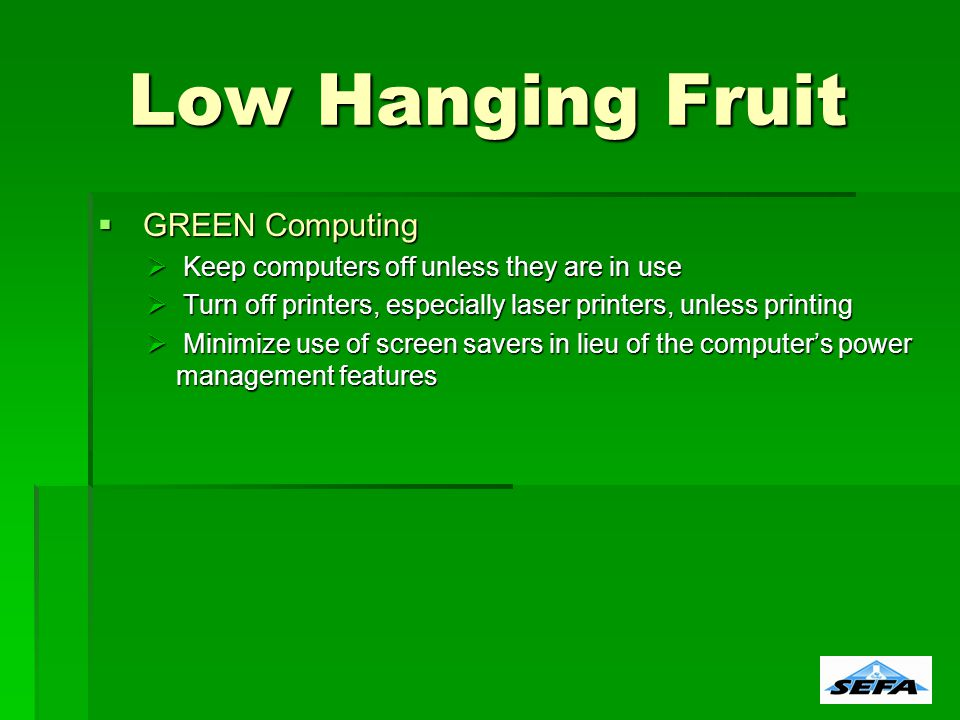 GREEN Computing GREEN Computing Keep computers off unless they are in use Keep computers off unless they are in use Turn off printers, especially laser printers, unless printing Turn off printers, especially laser printers, unless printing Minimize use of screen savers in lieu of the computers power management features Minimize use of screen savers in lieu of the computers power management features Low Hanging Fruit