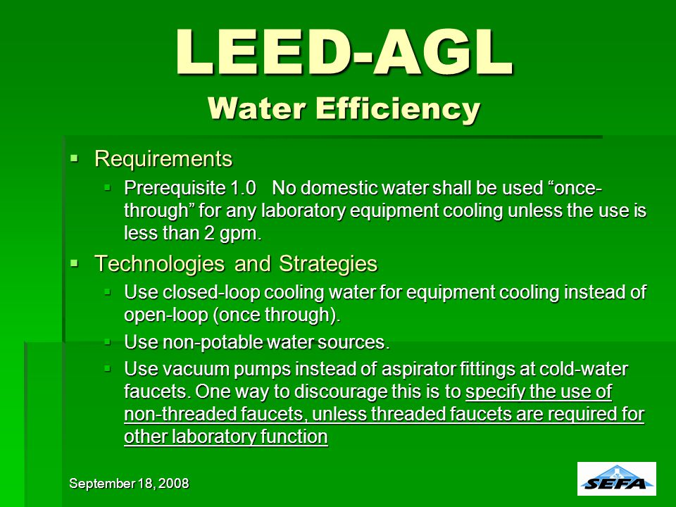 LEED-AGL Water Efficiency Requirements Requirements Prerequisite 1.0No domestic water shall be used once- through for any laboratory equipment cooling unless the use is less than 2 gpm.