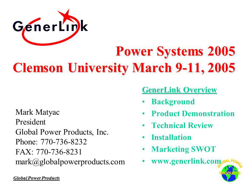 Global Power Products Power Systems 2005 Clemson University March 9-11, 2005 Power Systems 2005 Clemson University March 9-11, 2005 GenerLink Overview Background Product Demonstration Technical Review Installation Marketing SWOT www.generlink.com Mark Matyac President Global Power Products, Inc.
