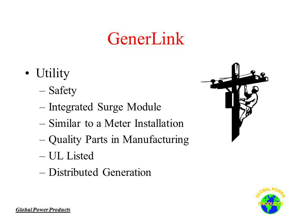 Global Power Products GenerLink Utility –Safety –Integrated Surge Module –Similar to a Meter Installation –Quality Parts in Manufacturing –UL Listed –Distributed Generation