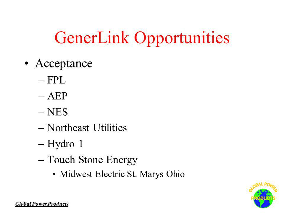 Global Power Products GenerLink Opportunities Acceptance –FPL –AEP –NES –Northeast Utilities –Hydro 1 –Touch Stone Energy Midwest Electric St.