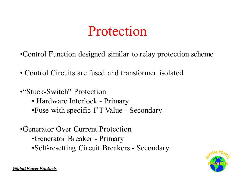 Global Power Products Protection Control Function designed similar to relay protection scheme Control Circuits are fused and transformer isolated Stuck-Switch Protection Hardware Interlock - Primary Fuse with specific I 2 T Value - Secondary Generator Over Current Protection Generator Breaker - Primary Self-resetting Circuit Breakers - Secondary