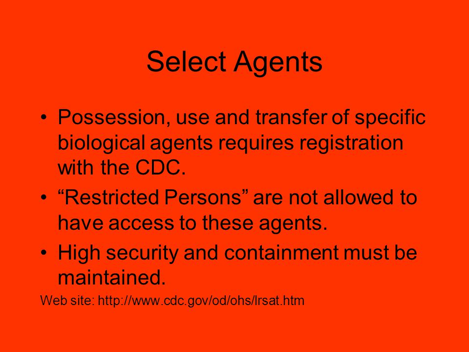 Select Agents Possession, use and transfer of specific biological agents requires registration with the CDC.