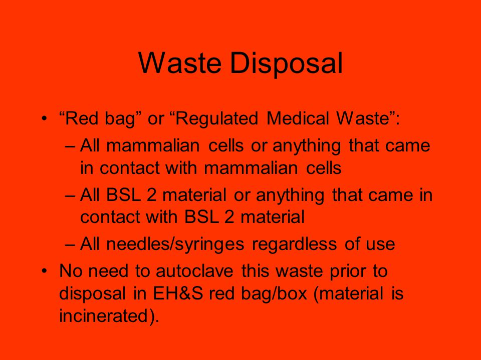 Waste Disposal Red bag or Regulated Medical Waste: –All mammalian cells or anything that came in contact with mammalian cells –All BSL 2 material or anything that came in contact with BSL 2 material –All needles/syringes regardless of use No need to autoclave this waste prior to disposal in EH&S red bag/box (material is incinerated).