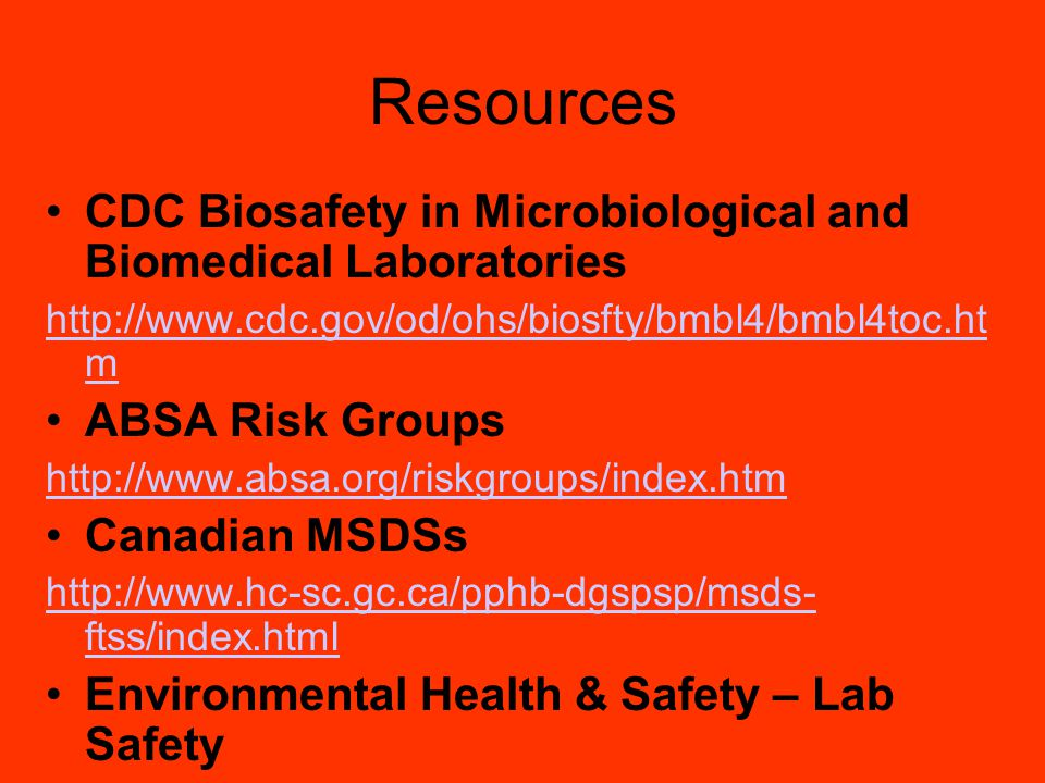 Resources CDC Biosafety in Microbiological and Biomedical Laboratories http://www.cdc.gov/od/ohs/biosfty/bmbl4/bmbl4toc.ht m ABSA Risk Groups http://www.absa.org/riskgroups/index.htm Canadian MSDSs http://www.hc-sc.gc.ca/pphb-dgspsp/msds- ftss/index.html Environmental Health & Safety – Lab Safety http://www.ehs.sunysb.eduhttp://www.ehs.sunysb.edu or 2-9672