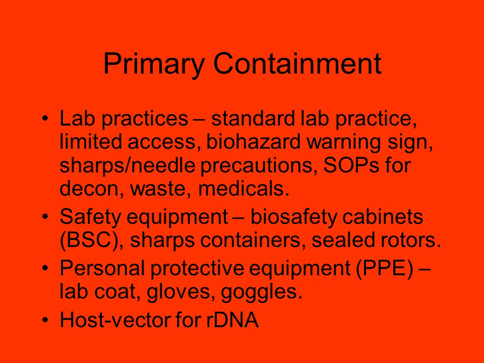Primary Containment Lab practices – standard lab practice, limited access, biohazard warning sign, sharps/needle precautions, SOPs for decon, waste, medicals.