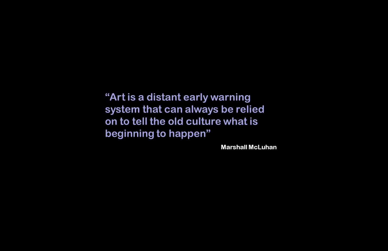 Art is a distant early warning system that can always be relied on to tell the old culture what is beginning to happen Marshall McLuhan