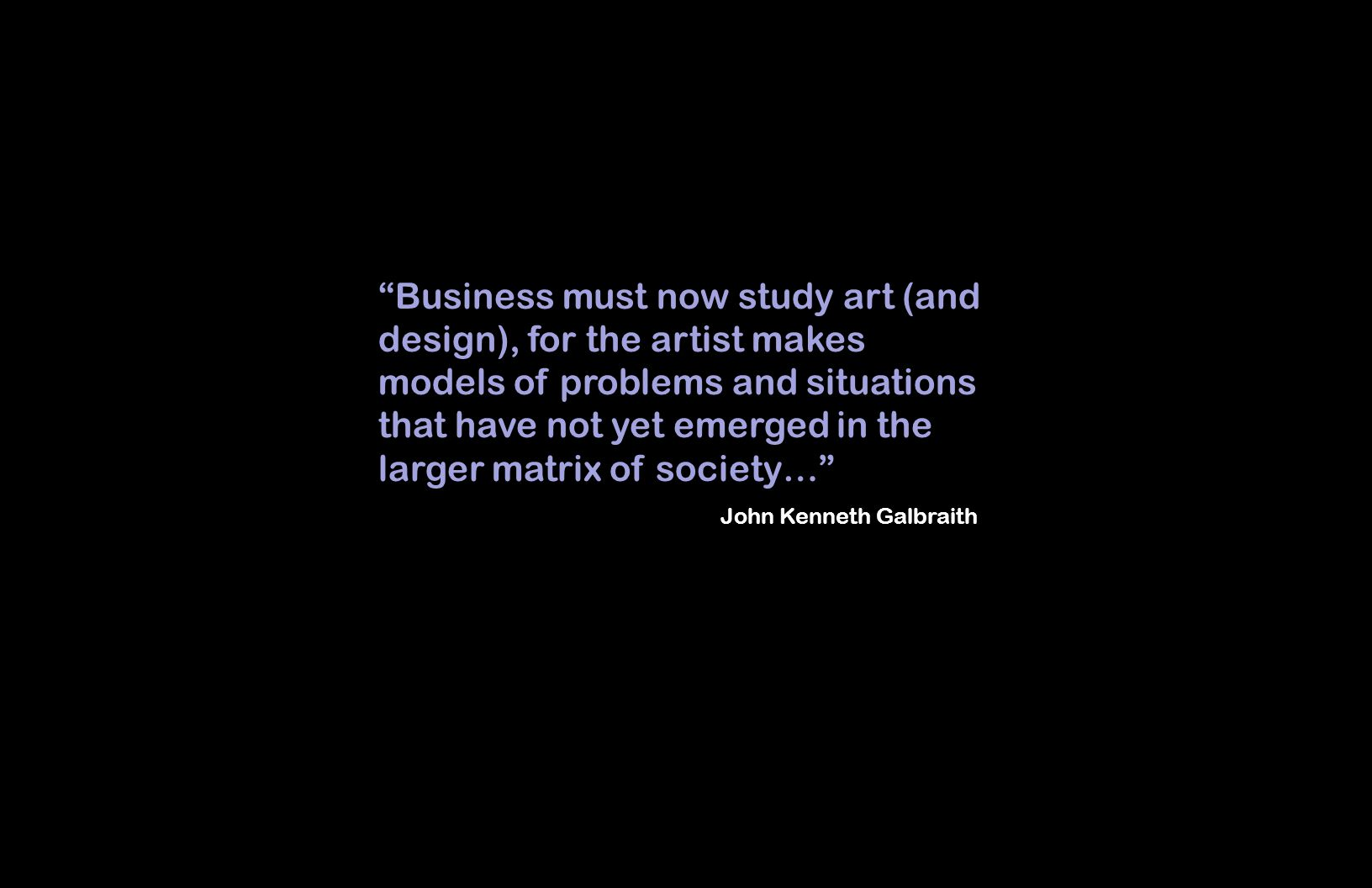 Business must now study art (and design), for the artist makes models of problems and situations that have not yet emerged in the larger matrix of society… John Kenneth Galbraith