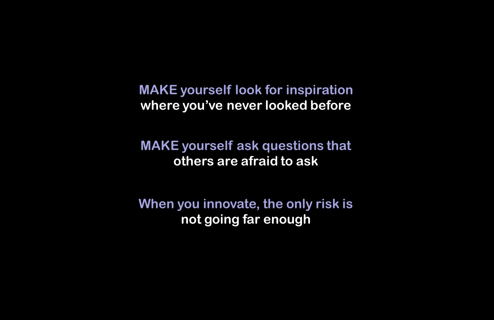 MAKE yourself look for inspiration where youve never looked before When you innovate, the only risk is not going far enough MAKE yourself ask questions that others are afraid to ask