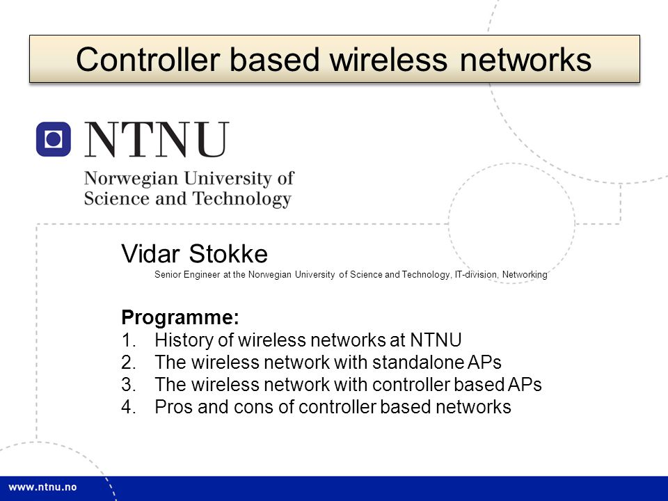 1 Vidar Stokke Senior Engineer at the Norwegian University of Science and Technology, IT-division, Networking Programme: 1.History of wireless networks at NTNU 2.The wireless network with standalone APs 3.The wireless network with controller based APs 4.Pros and cons of controller based networks Controller based wireless networks