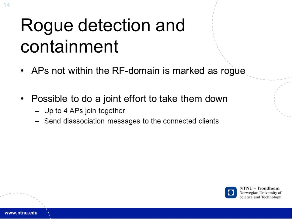 14 Rogue detection and containment APs not within the RF-domain is marked as rogue Possible to do a joint effort to take them down –Up to 4 APs join together –Send diassociation messages to the connected clients