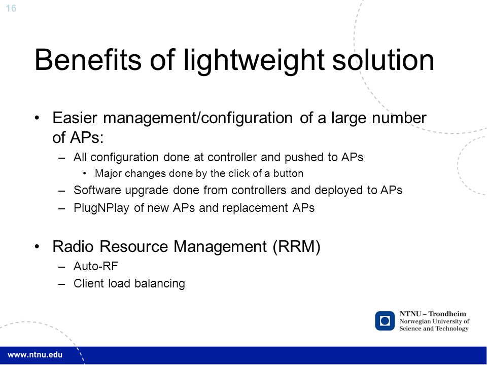 16 Benefits of lightweight solution Easier management/configuration of a large number of APs: –All configuration done at controller and pushed to APs Major changes done by the click of a button –Software upgrade done from controllers and deployed to APs –PlugNPlay of new APs and replacement APs Radio Resource Management (RRM) –Auto-RF –Client load balancing