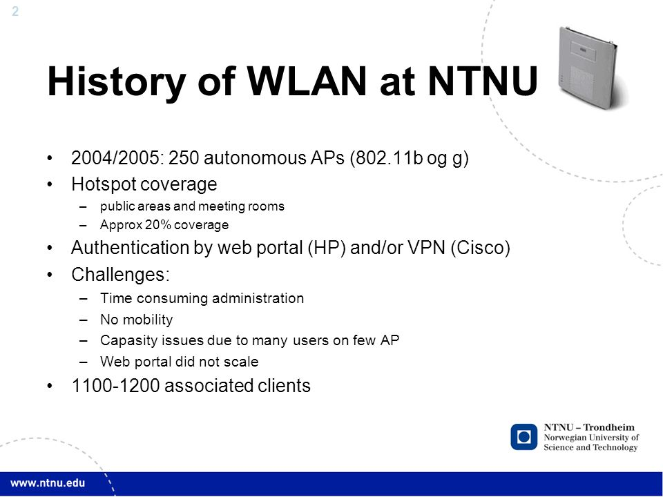 2 History of WLAN at NTNU 2004/2005: 250 autonomous APs (802.11b og g) Hotspot coverage –public areas and meeting rooms –Approx 20% coverage Authentication by web portal (HP) and/or VPN (Cisco) Challenges: –Time consuming administration –No mobility –Capasity issues due to many users on few AP –Web portal did not scale 1100-1200 associated clients