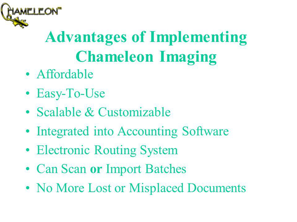 Advantages of Implementing Chameleon Imaging Affordable Easy-To-Use Scalable & Customizable Integrated into Accounting Software Electronic Routing System Can Scan or Import Batches No More Lost or Misplaced Documents