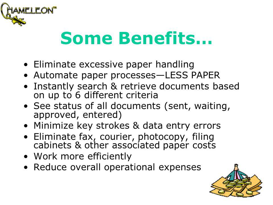 Some Benefits… Eliminate excessive paper handling Automate paper processesLESS PAPER Instantly search & retrieve documents based on up to 6 different criteria See status of all documents (sent, waiting, approved, entered) Minimize key strokes & data entry errors Eliminate fax, courier, photocopy, filing cabinets & other associated paper costs Work more efficiently Reduce overall operational expenses